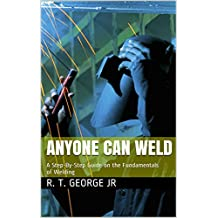 Anyone Can Weld: A Step-By-Step Guide on the Fundamentals of Welding (English Edition)