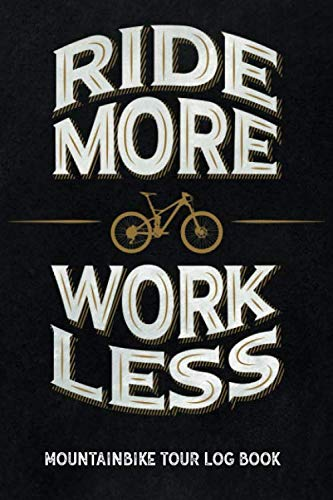 Ride more work less - Mountain Bike Tour Log Book: Track & recap your MTB rides at your home spot or at trips, MTB mileage journal to write in, gift for mountain bikers & riders