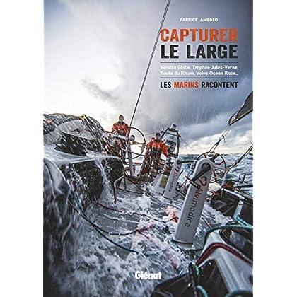 Capturer le large: Vendée Globe, Trophée Jules-Verne, Route du Rhum, Volvo Ocean Race... les marins racontent