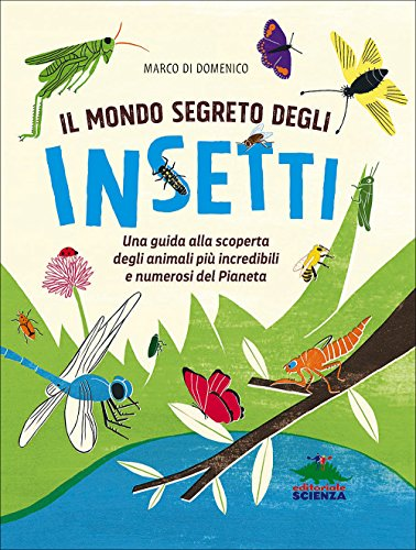Il mondo segreto degli insetti. Una guida alla scoperta degli animali più incredibili e numerosi del pianeta. Ediz. illustrat