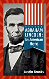 ABRAHAM LINCOLN: AN AMERICAN HERO. How a Self-Educated Farmer Became an American Hero and fulfilled the American Dream. Learn Life and Leadership Lessons (MINI BIOGRAPHIES Book 1) (English Edition)