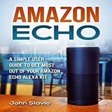 Amazon Echo: A Simple User Guide to Get the Most out of Your Amazon Echo Alexa Kit