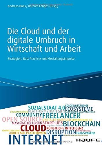 Die Cloud und der digitale Umbruch in Wirtschaft und Arbeit: Strategien, Best Practices und Gestaltungsimpulse (Haufe Fachbuch)