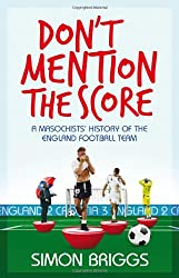 Don't Mention the Score: A Masochist's History Of England's National Football Team