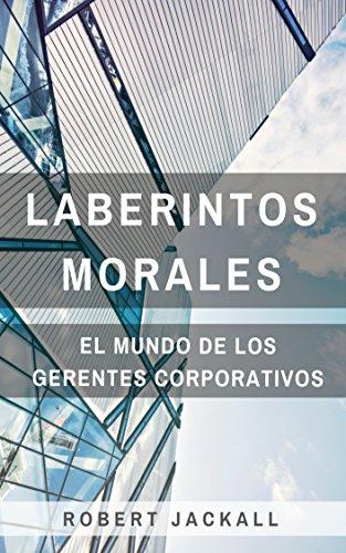 Laberintos Morales: El Mundo de los Gerentes Corporativos por Robert Jackall