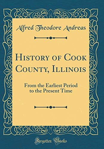 History of Cook County, Illinois: From the Earliest Period to the Present Time (Classic Reprint) por Alfred Theodore Andreas
