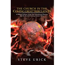The Church in the Coming Great Tribulation: A Biblical Defense of the Post-Tribulational Rapture and the Second Coming of Jesus Christ