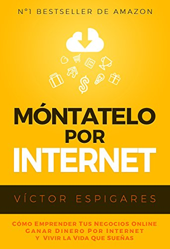 Móntatelo Por Internet: Cómo Emprender Tus Negocios Online, Ganar Dinero por Internet y Vivir La Vida Que Sueñas (Spanish Edition)