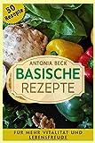50 Basische Rezepte: Für mehr Vitalität und Lebensfreude