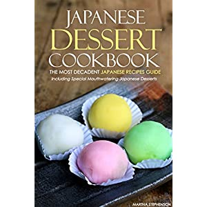 Japanese Dessert Cookbook - The Most Decadent Japanese Recipes Guide: Including Speci