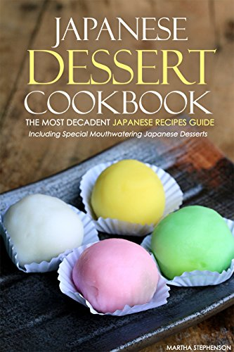 Japanese Dessert Cookbook - The Most Decadent Japanese Recipes Guide: Including Special Mouthwatering Japanese Desserts (English Edition)