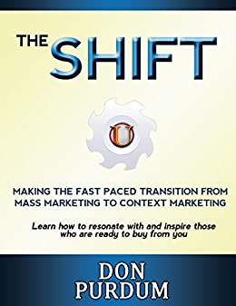 The Shift - The Fast Paced Transition from Mass Marketing to Context Marketing: Learn how to resonate with and inspire those who are ready to buy from you by [Purdum, Don]