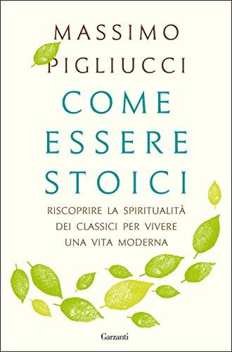 Come essere stoici: Riscoprire la spiritualit degli antichi per vivere una vita moderna