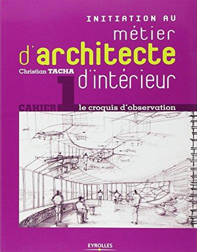 Initiation au métier d'architecte d'intérieur: Cahier 1 - le croquis d'observation par Christian Tacha