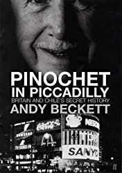 Pinochet in Piccadilly: Britain and Chile's Hidden History by Andy Beckett (2002-05-20)