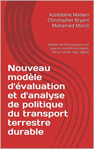 Nouveau modèle d'évaluation et d'analyse de politique  du transport terrestre durable: (Modèle  EAPT2D) Application sur 5 pays du nord Africain (Algérie, ... Tunisie, Libye, Egypte) (French Edition)
