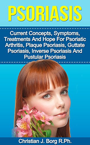 Psoriasis: Current Concepts: Symptoms, Treatments, And Hope, For Psoriatic Arthritis, Plaque Psoriasis, Guttate Psoriasis, Inverse Psoriasis, And Pustular Psoriasis (English Edition)