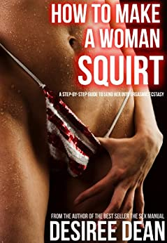 How to Make a Woman Squirt - A Step-by-Step Guide to Send Her Into Orgasmic Ecstasy (English Edition) par [Dean, Desiree]