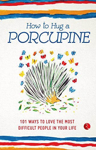 How to Hug a Porcupine: 101 Ways to Love the Most Difficult People in Your Life