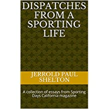 Dispatches From a Sporting Life: A collection of essays from Sporting Days California magazine (English Edition)