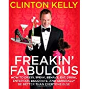 Freakin' Fabulous: How to Dress, Speak, Behave, Eat, Drink, Entertain, Decorate, and Generally Be Better than Everyone Else by Clinton Kelly (2008-10-07)