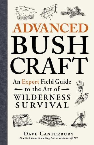 Advanced Bushcraft: An Expert Field Guide to the Art of Wilderness Survival por Dave Canterbury New York Times Bestselling author of Bushcraft 101