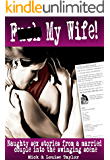 F*** My Wife!: naughty sex stories from a married couple into the swinging scene
