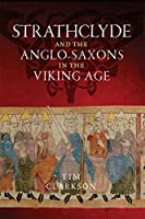 Strathclyde and the Anglo-Saxons in the Viking Age by Tim Clarkson
