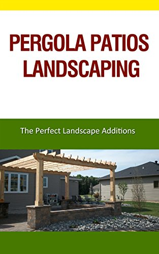 Pergola Patios Landscaping: The Perfect Landscape Additions