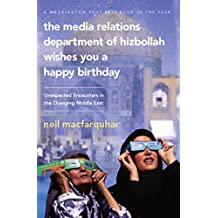 The Media Relations Department of Hizbollah Wishes You a Happy Birthday: Unexpected Encounters in the Changing Middle East (English Edition)