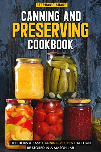 Canning and Preserving Cookbook: Delicious & Easy Canning Recipes That Can Be Stored in a Mason Jar (English Edition) Mason Canning Jar