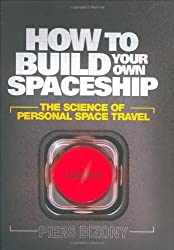 How to Build Your Own Spaceship: The Science of Mass Space Travel by Piers Bizony (2008-05-02)