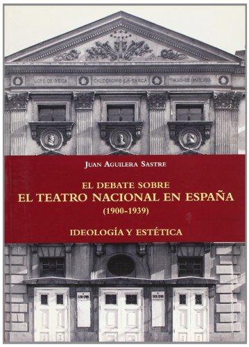 El debate sobre el teatro nacional en España (1900-1939). Ideología y estética por Juan Aguilera