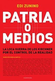 Patria o medios: La loca guerra de los Kirchner por el control de la realidad de [Zunino, Edi]