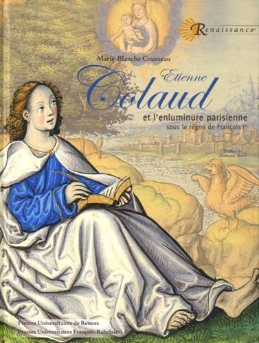 Etienne Colaud et l'enluminure parisienne sous le règne de François Ier par Marie-Blanche Cousseau
