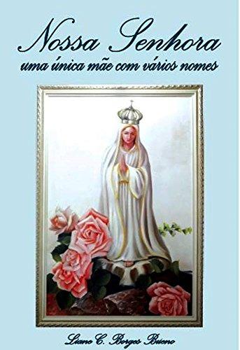 Nossa Senhora: uma única mãe com vários nomes (Portuguese Edition) por Liane C. Borges Bueno