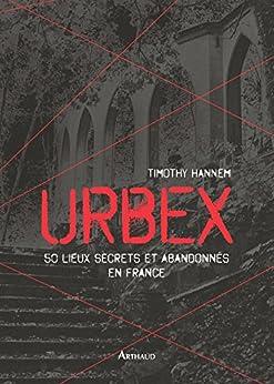 Urbex. 50 lieux secrets et abandonnés en France (LA TRAVERSEE DE)