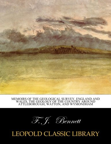 Memoirs of the geological survey. England and Wales. The Geology of the Country Around Attleborough, Watton, and Wymondham por F. J. Bennett