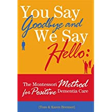 You Say Goodbye and We Say Hello: The Montessori Method for Positive Dementia Care (English Edition)