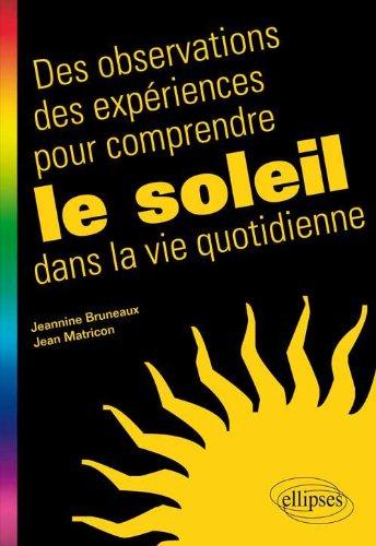 Des observations, des expériences pour comprendre le Soleil dans la vie quotidienne / Jeannine Bruneaux et Jean Matricon.- Paris : Ellipses , impr. 2012, cop. 2013