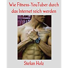 Wie Fitness-YouTuber durch das Internet reich werden (German Edition)
