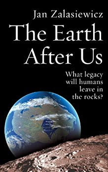 The Earth After Us: What legacy will humans leave in the rocks? by [Zalasiewicz, Jan]