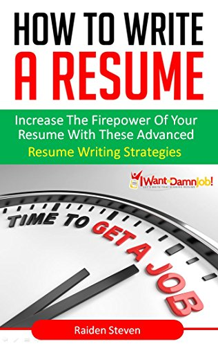 How To Write A Resume: Resume Writing Skills That Land You the Job (Resume Writing Skills Book 2): Increase the Firepower of your Resume with these Advanced Resume Writing Strategies