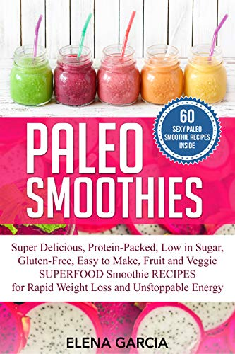 Paleo Smoothies: Super Delicious & Filling, Protein-Packed, Low in Sugar, Gluten-Free, Easy to Make, Fruit and Veggie SUPERFOOD Smoothie RECIPES for Rapid ... and Unstoppable Energy (English Edition)