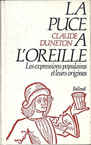 LA PUCE A L'OREILLE. Anthologie des expressions populaires avec leurs origines par Claude Duneton