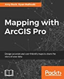 Mapping with ArcGIS Pro: Design accurate and user-friendly maps to share the story of your data