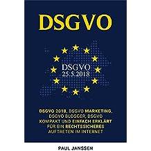 DSGVO: DSGVO 2018, DSGVO Marketing, DSGVO Blogger, DSGVO kompakt und einfach erklärt für ein rechtssicheres Auftreten im Internet (German Edition)