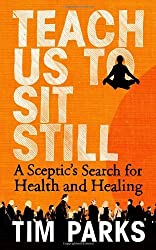 Teach Us to Sit Still: A Sceptic's Search for Health and Healing by Tim Parks (2010-07-01)