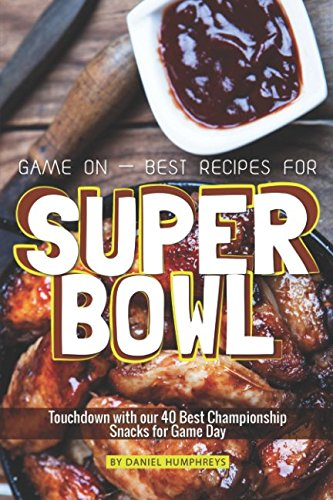 Game On - Best Recipes for Super Bowl: Touchdown with our 40 Best Championship Snacks for Game Day (Fruit Bowl Holiday)