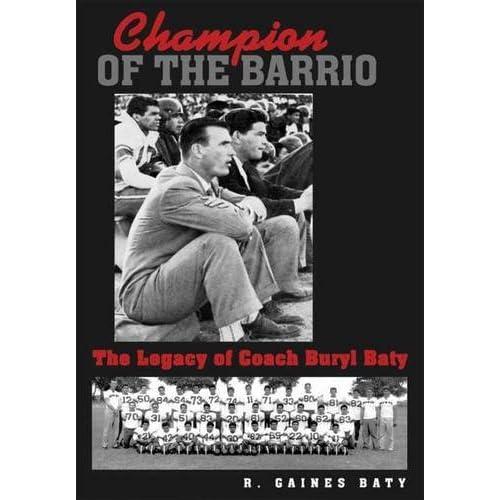 Champion of the Barrio: The Legacy of Coach Buryl Baty (Swaim-Paup-Foran Spirit of Sport Series, sponsored by James C. ???74 & Debra Parch) by R. Gaines Baty (2015-02-09)